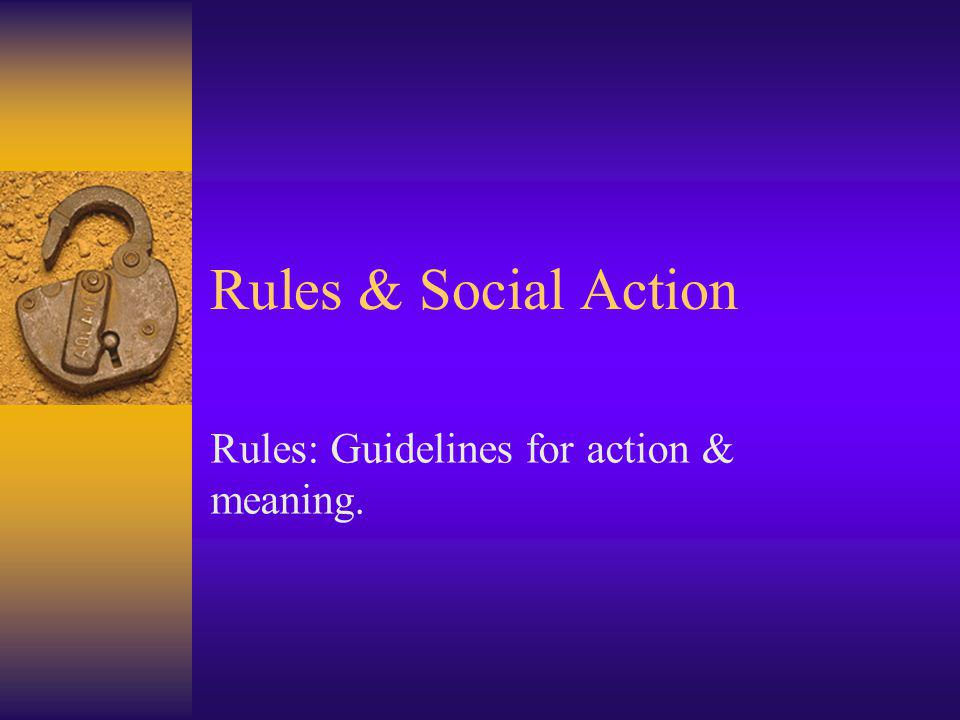 Rules: Guidelines for action & meaning.