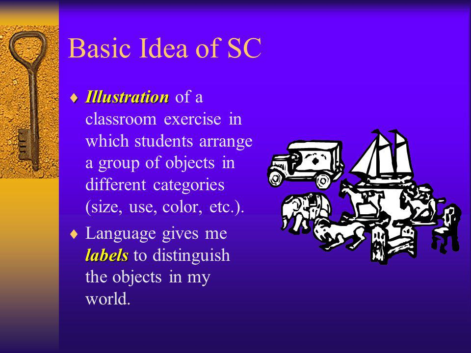Basic Idea of SC Illustration of a classroom exercise in which students arrange a group of objects in different categories (size, use, color, etc.).