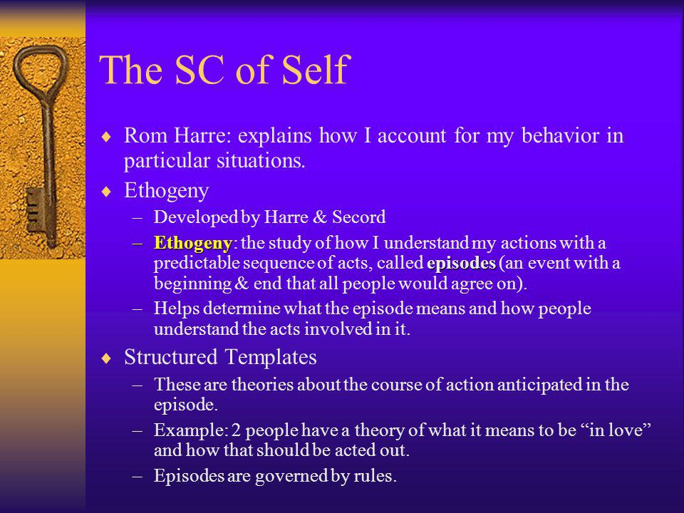 The SC of Self Rom Harre: explains how I account for my behavior in particular situations. Ethogeny.