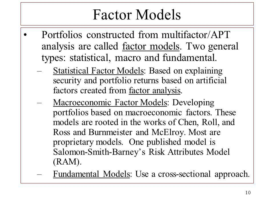 Factor Models Portfolios constructed from multifactor/APT analysis are called factor models. Two general types: statistical, macro and fundamental.