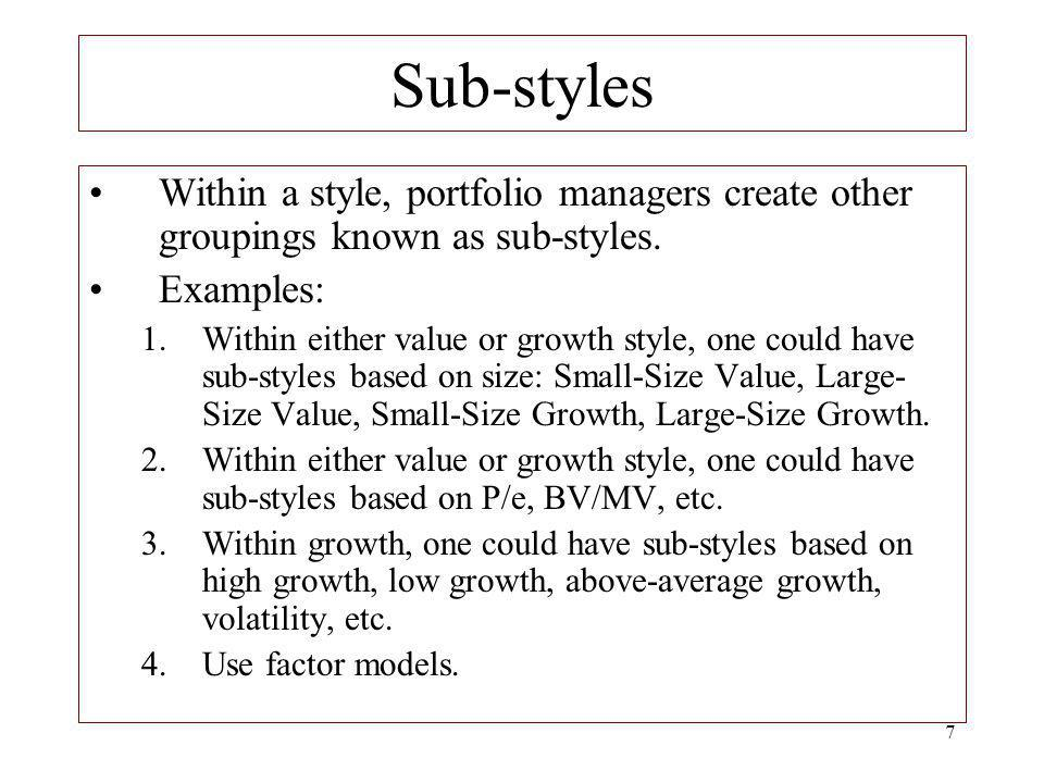 Sub-styles Within a style, portfolio managers create other groupings known as sub-styles. Examples: