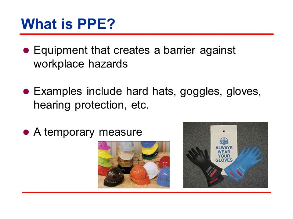 What is PPE Equipment that creates a barrier against workplace hazards. Examples include hard hats, goggles, gloves, hearing protection, etc.
