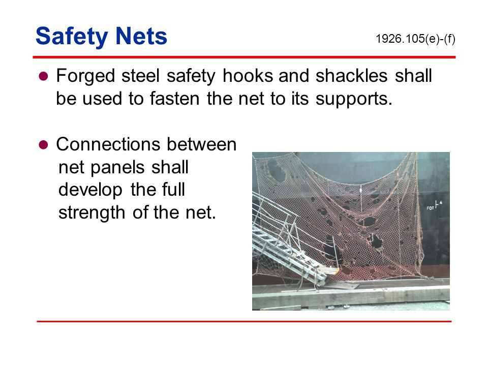 Safety Nets 1926.105(e)-(f) Forged steel safety hooks and shackles shall be used to fasten the net to its supports.