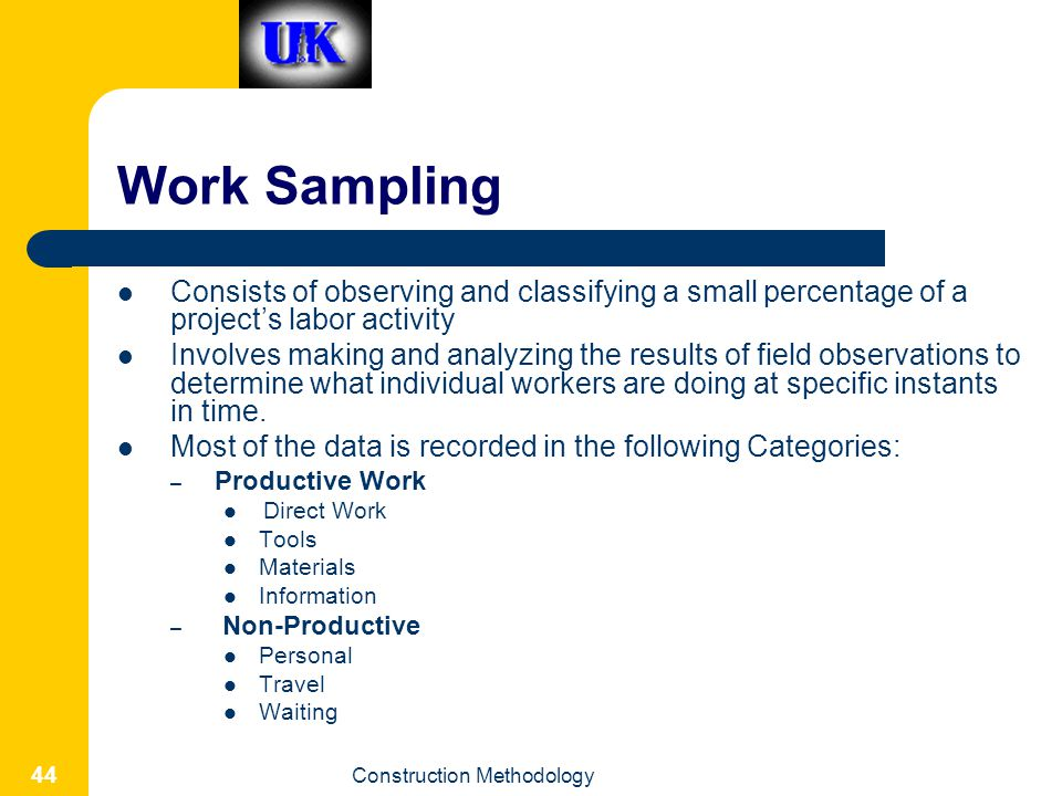 Work Sampling Consists of observing and classifying a small percentage of a project's labor activity.