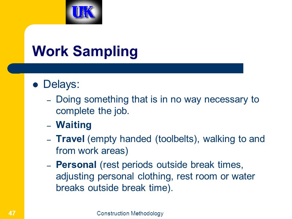 Work Sampling Delays: Doing something that is in no way necessary to complete the job. Waiting.