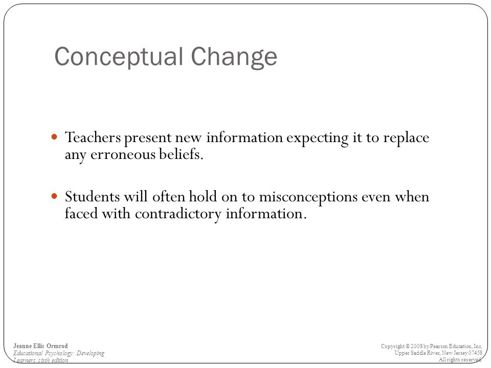 Conceptual Change Teachers present new information expecting it to replace any erroneous beliefs.
