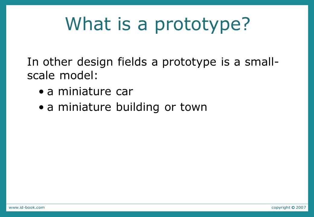 What is a prototype. In other design fields a prototype is a small- scale model: a miniature car.