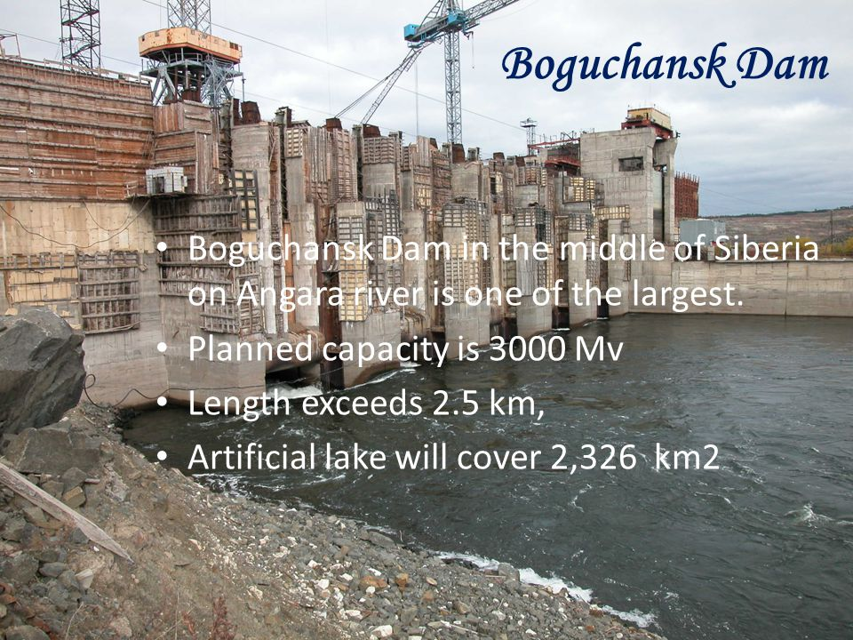 Boguchansk Dam Boguchansk Dam in the middle of Siberia on Angara river is one of the largest. Planned capacity is 3000 Mv.