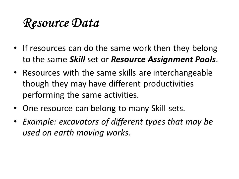 Resource Data If resources can do the same work then they belong to the same Skill set or Resource Assignment Pools.