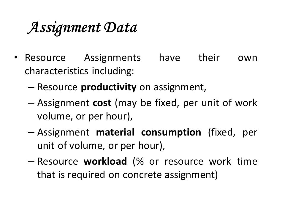 Assignment Data Resource Assignments have their own characteristics including: Resource productivity on assignment,