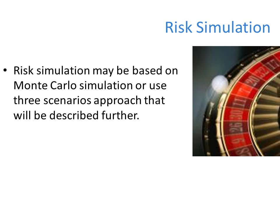 Risk Simulation Risk simulation may be based on Monte Carlo simulation or use three scenarios approach that will be described further.