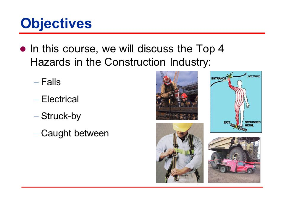 Objectives In this course, we will discuss the Top 4 Hazards in the Construction Industry: Falls. Electrical.