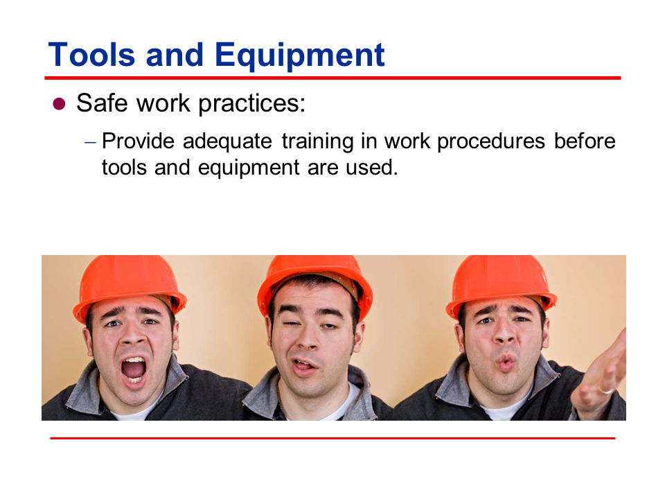 Tools and Equipment Safe work practices: