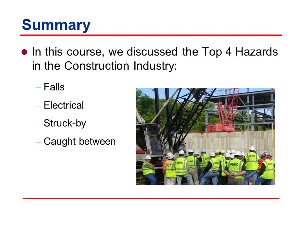 Summary In this course, we discussed the Top 4 Hazards in the Construction Industry: Falls. Electrical.