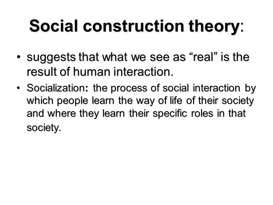 social construction theory Social construct theory: relativism's latest fashion 243 time and space, my focus will be on gergen's work, especially his book, toward transformation in social.