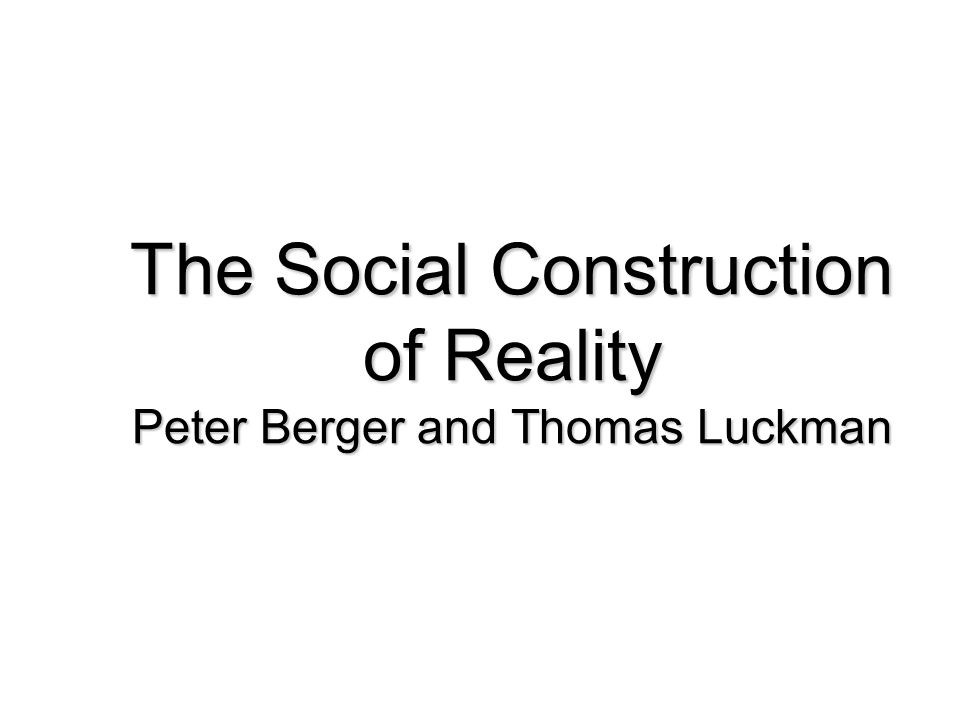 The Social Construction of Reality Peter Berger and Thomas Luckman