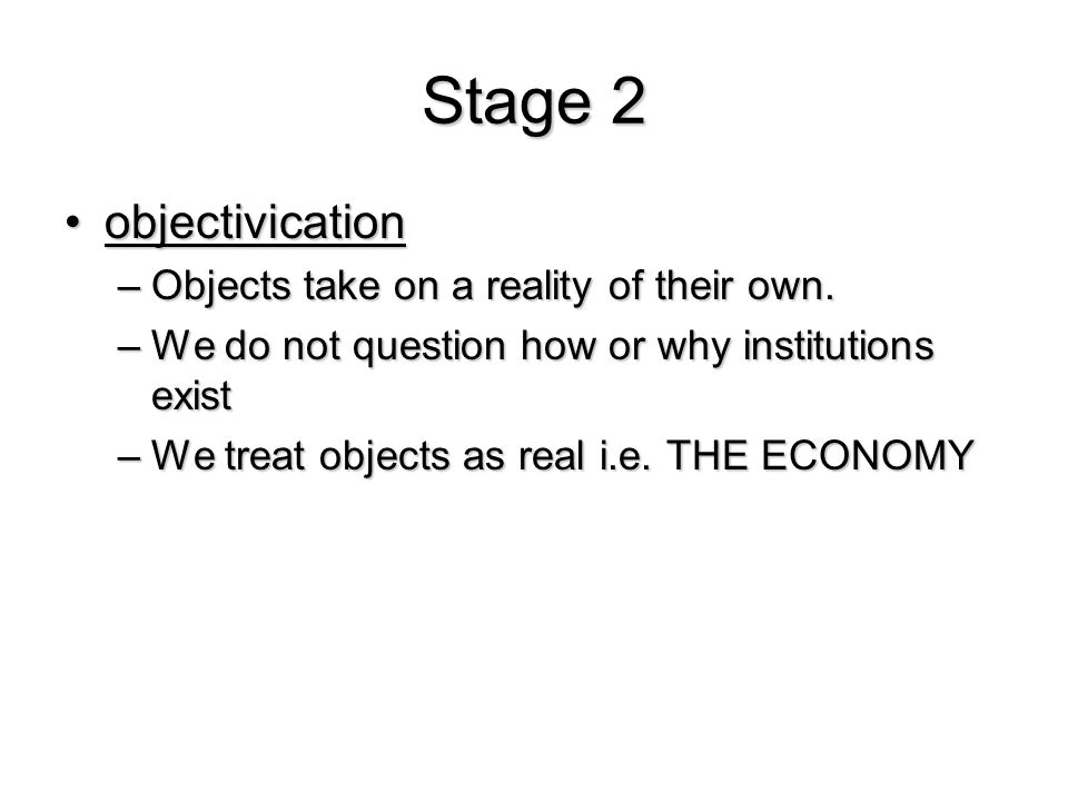 Stage 2 objectivication Objects take on a reality of their own.