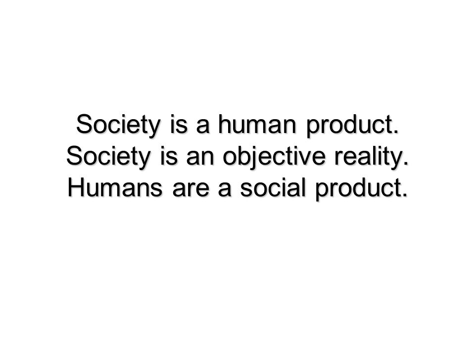 Society is a human product. Society is an objective reality