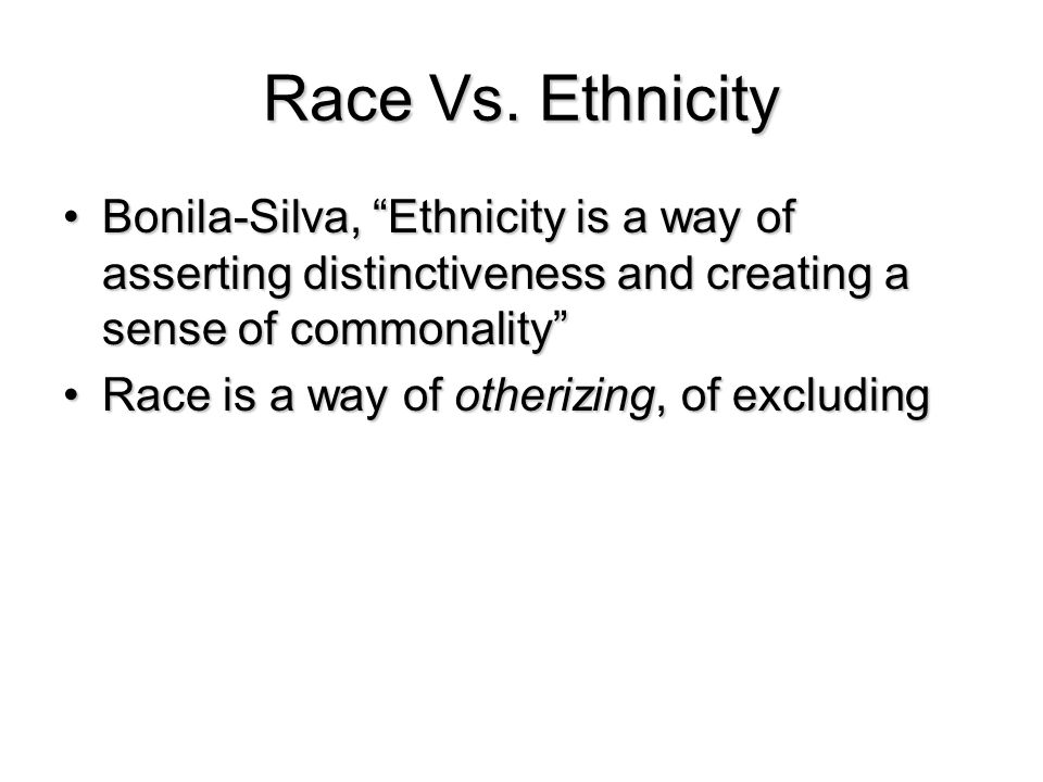 Race Vs. Ethnicity Bonila-Silva, Ethnicity is a way of asserting distinctiveness and creating a sense of commonality