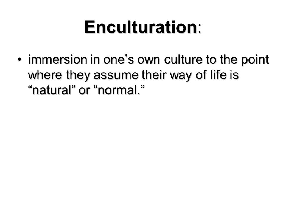 Enculturation: immersion in one's own culture to the point where they assume their way of life is natural or normal.