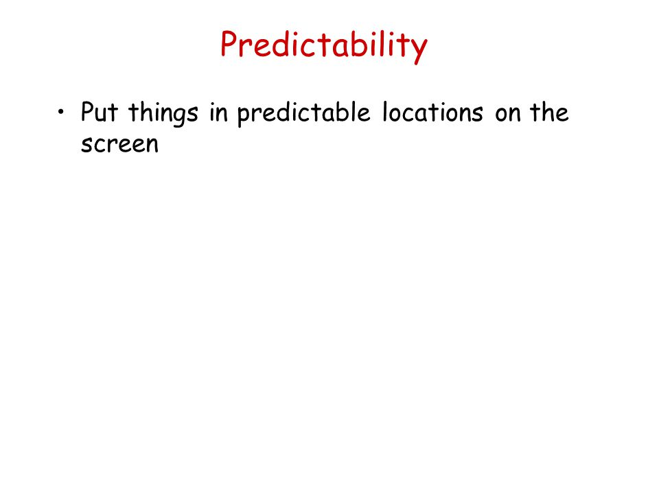 Predictability Put things in predictable locations on the screen