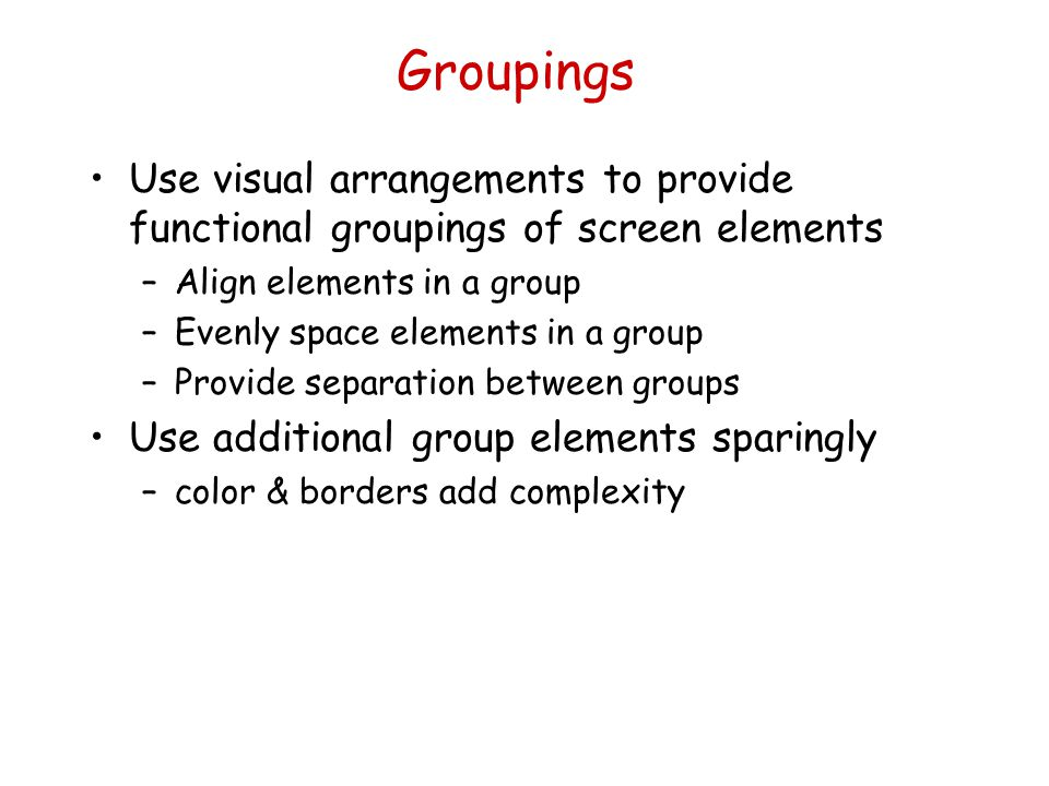 Groupings Use visual arrangements to provide functional groupings of screen elements. Align elements in a group.
