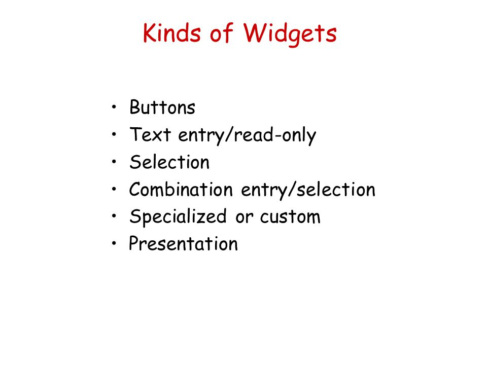 Kinds of Widgets Buttons Text entry/read-only Selection