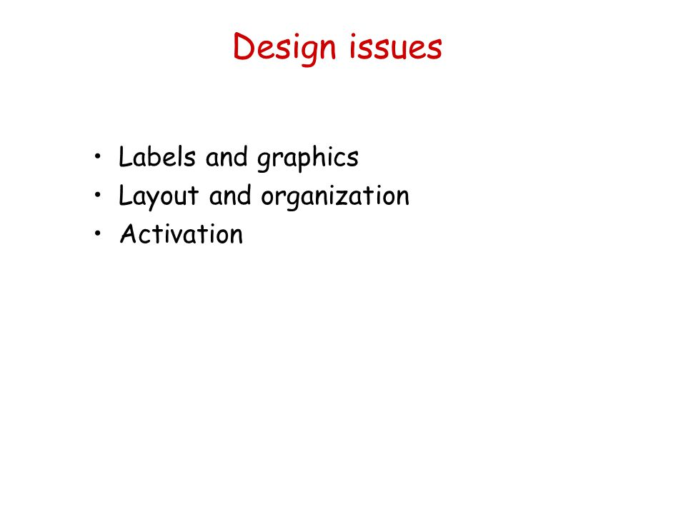 Design issues Labels and graphics Layout and organization Activation