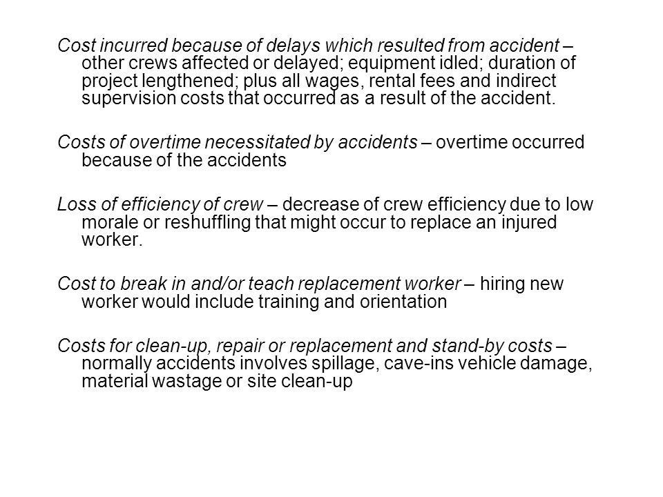 Cost incurred because of delays which resulted from accident – other crews affected or delayed; equipment idled; duration of project lengthened; plus all wages, rental fees and indirect supervision costs that occurred as a result of the accident.