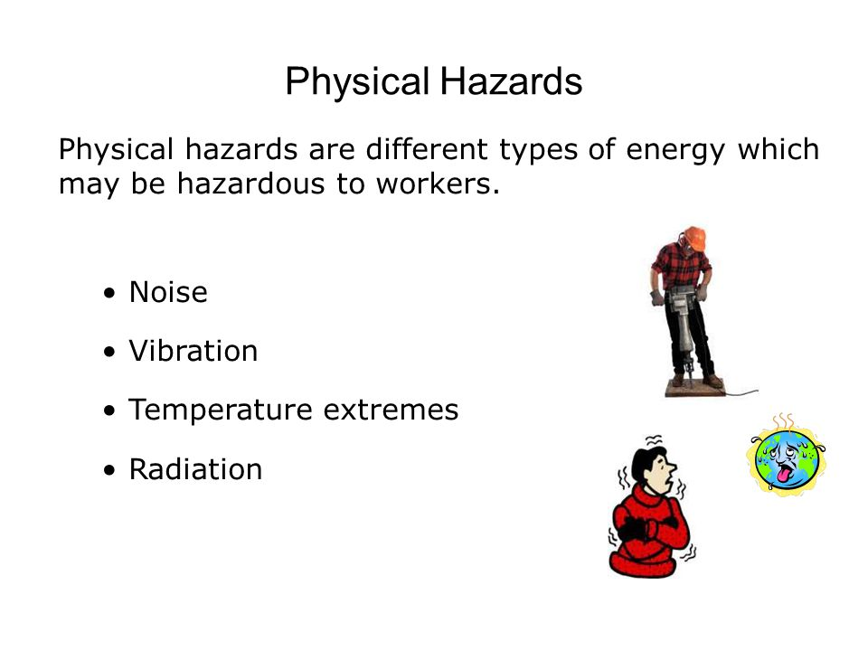 Physical Hazards Physical hazards are different types of energy which may be hazardous to workers. Noise.