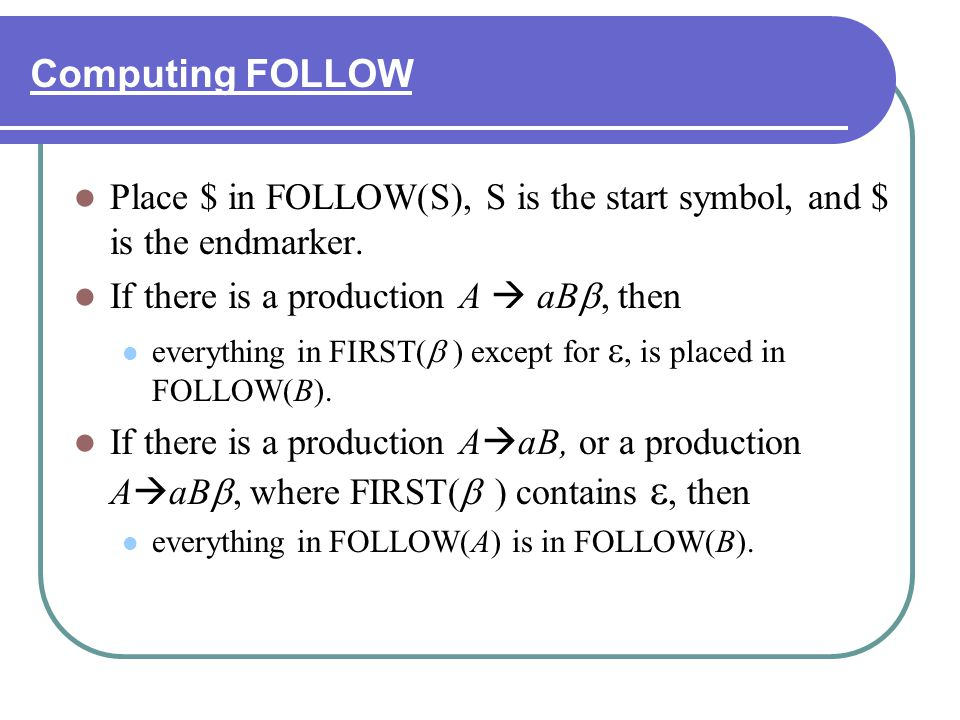 Computing FOLLOW Place $ in FOLLOW(S), S is the start symbol, and $ is the endmarker. If there is a production A  aB, then.