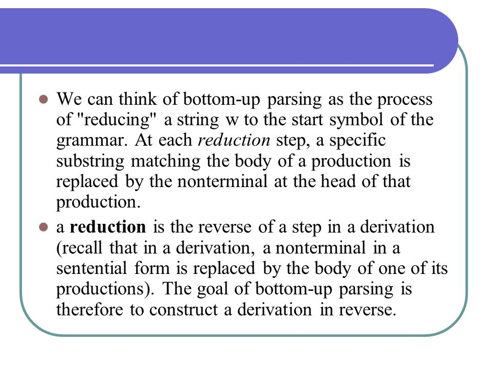 We can think of bottom-up parsing as the process of reducing a string w to the start symbol of the grammar. At each reduction step, a specific substring matching the body of a production is replaced by the nonterminal at the head of that production.