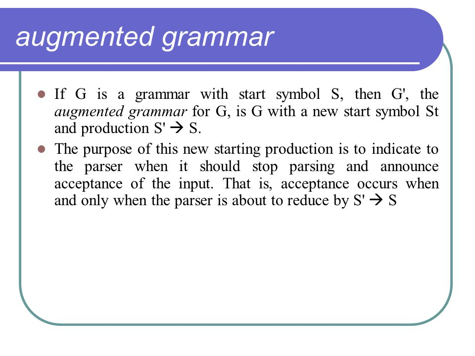 augmented grammar If G is a grammar with start symbol S, then G , the augmented grammar for G, is G with a new start symbol St and production S  S.