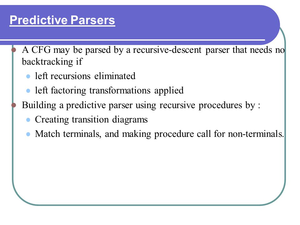 Predictive Parsers A CFG may be parsed by a recursive-descent parser that needs no backtracking if.