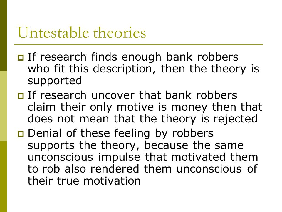 Untestable theories If research finds enough bank robbers who fit this description, then the theory is supported.