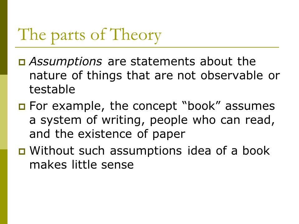 The parts of Theory Assumptions are statements about the nature of things that are not observable or testable.