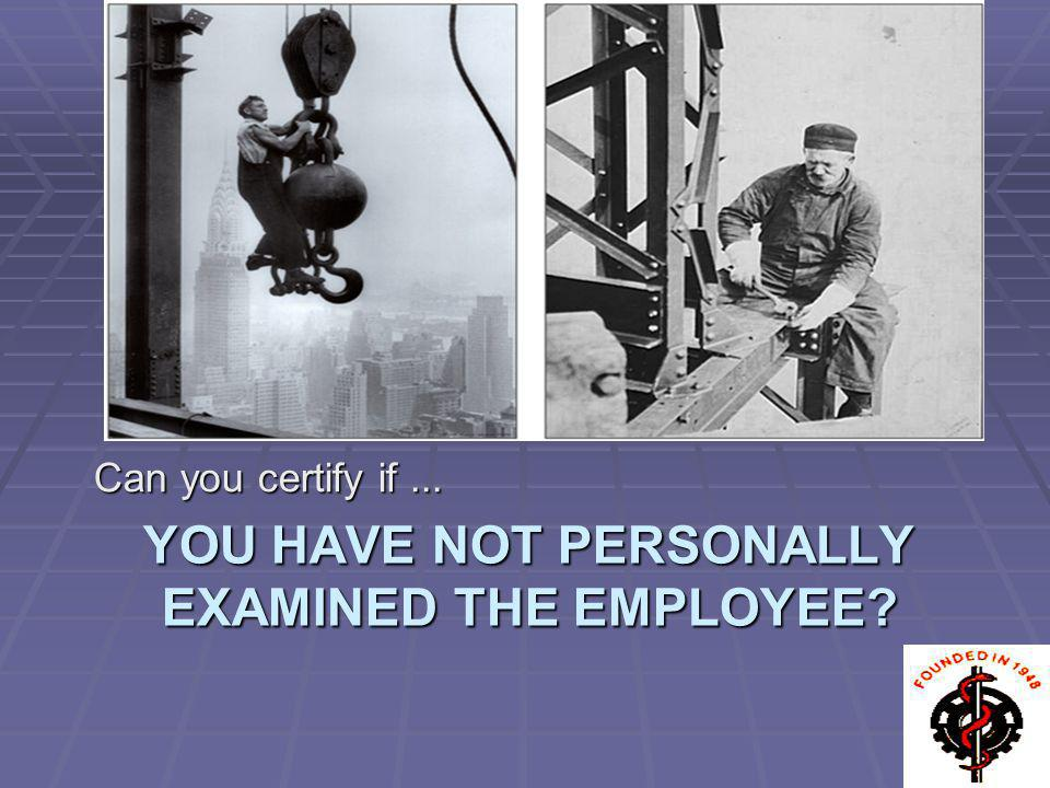you have not personally examined the employee