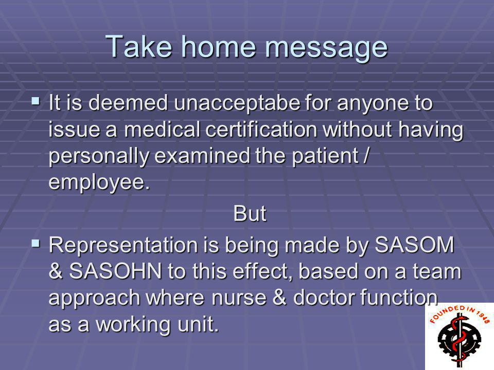 Take home message It is deemed unacceptabe for anyone to issue a medical certification without having personally examined the patient / employee.