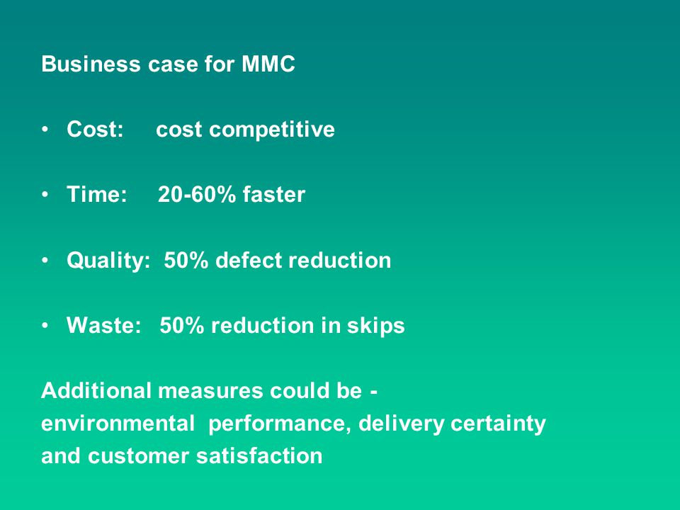 Business case for MMC Cost: cost competitive. Time: 20-60% faster. Quality: 50% defect reduction.
