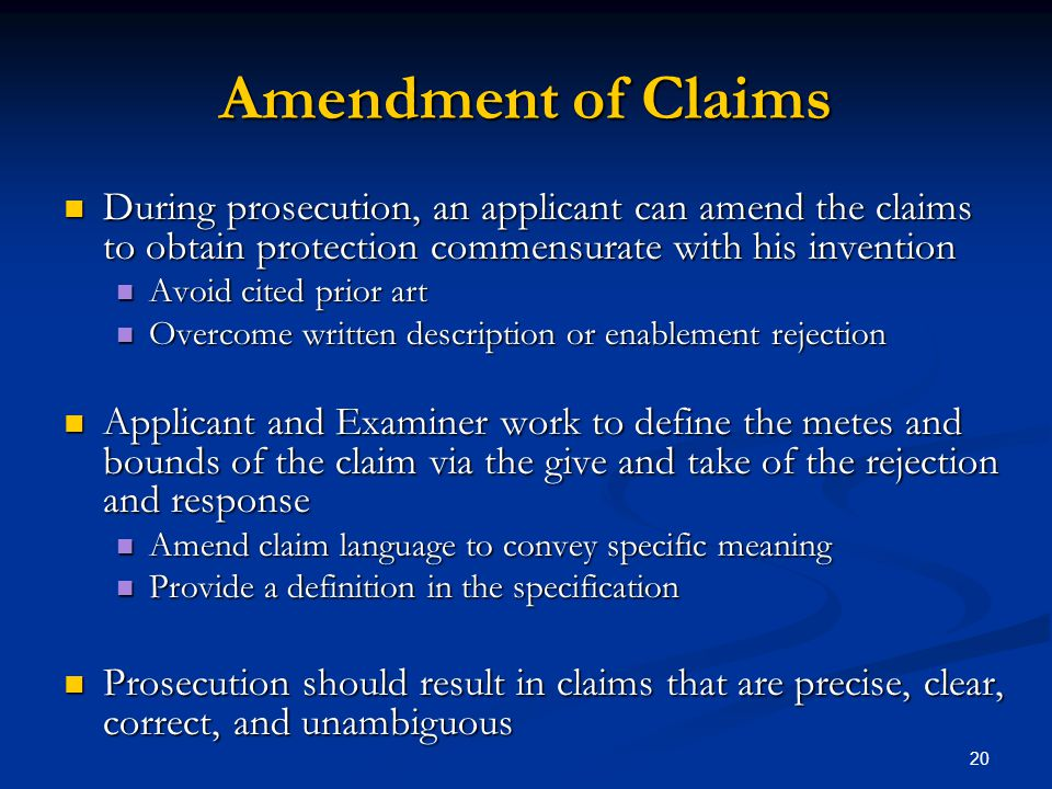 Amendment of Claims During prosecution, an applicant can amend the claims to obtain protection commensurate with his invention.