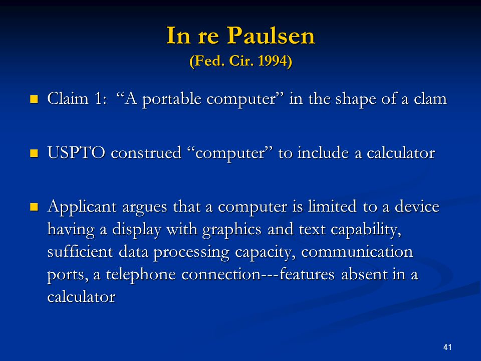 In re Paulsen (Fed. Cir. 1994) Claim 1: A portable computer in the shape of a clam. USPTO construed computer to include a calculator.