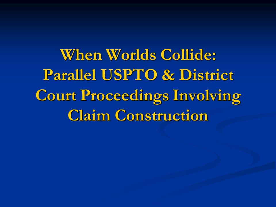 When Worlds Collide: Parallel USPTO & District Court Proceedings Involving Claim Construction