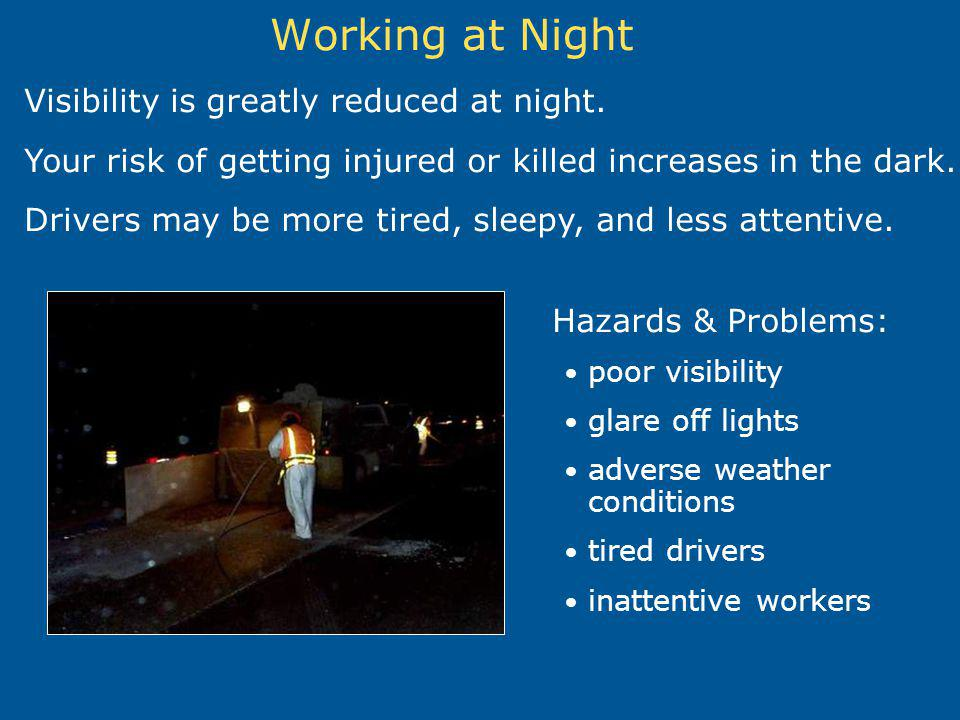 Working at Night Visibility is greatly reduced at night.