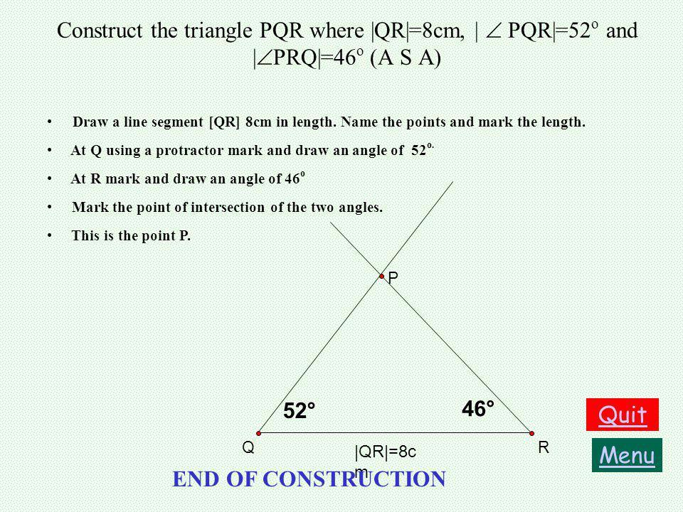 Construct the triangle PQR where |QR|=8cm, |  PQR|=52o and |PRQ|=46o (A S A)
