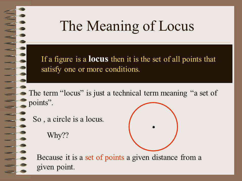The Meaning of Locus If a figure is a locus then it is the set of all points that satisfy one or more conditions.