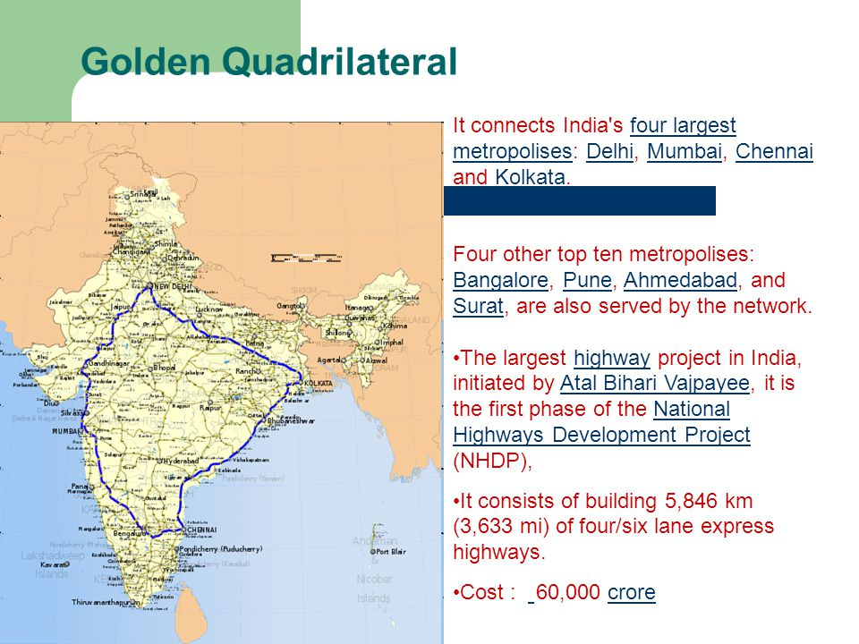 Golden Quadrilateral It connects India s four largest metropolises: Delhi, Mumbai, Chennai and Kolkata.