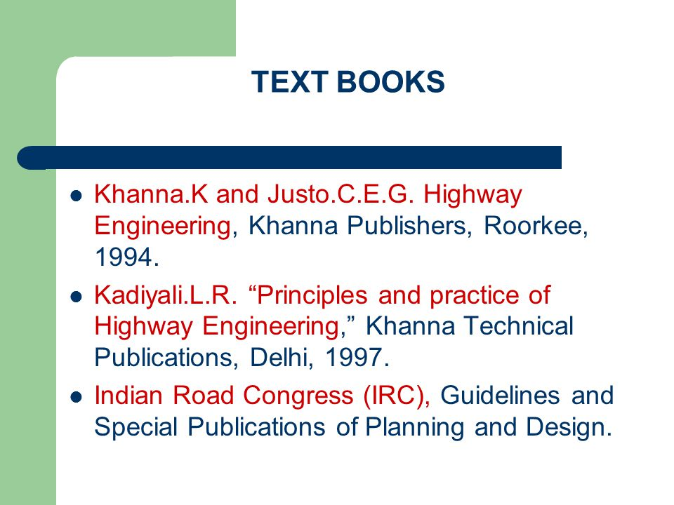 TEXT BOOKS Khanna.K and Justo.C.E.G. Highway Engineering, Khanna Publishers, Roorkee, 1994.