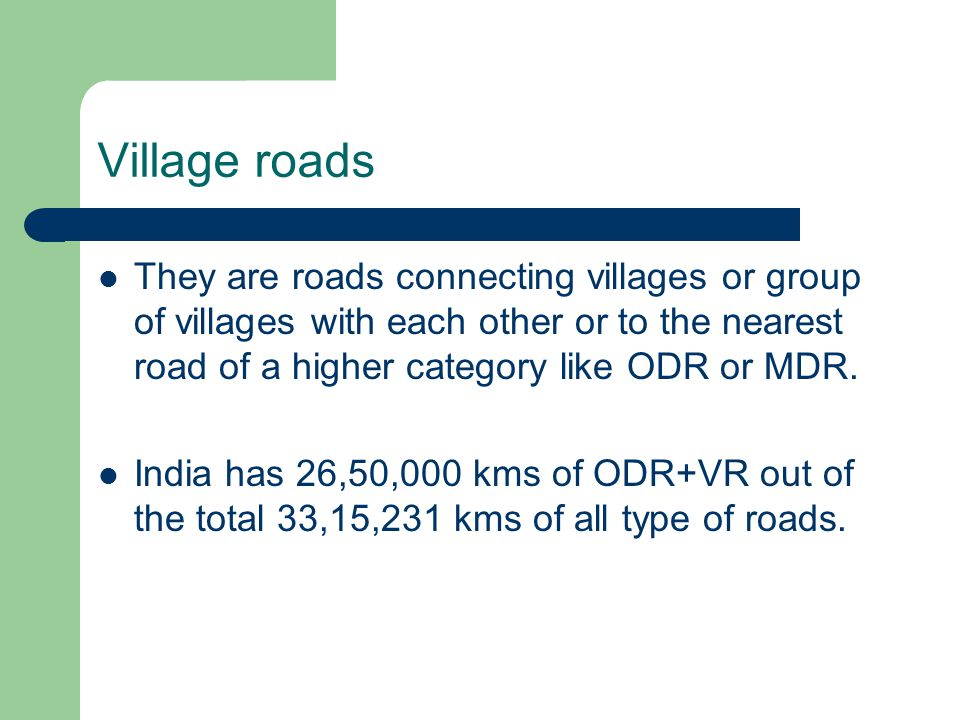 Village roads They are roads connecting villages or group of villages with each other or to the nearest road of a higher category like ODR or MDR.
