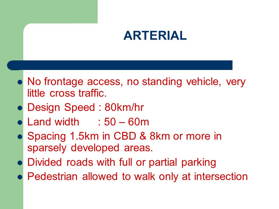 ARTERIAL No frontage access, no standing vehicle, very little cross traffic. Design Speed : 80km/hr.