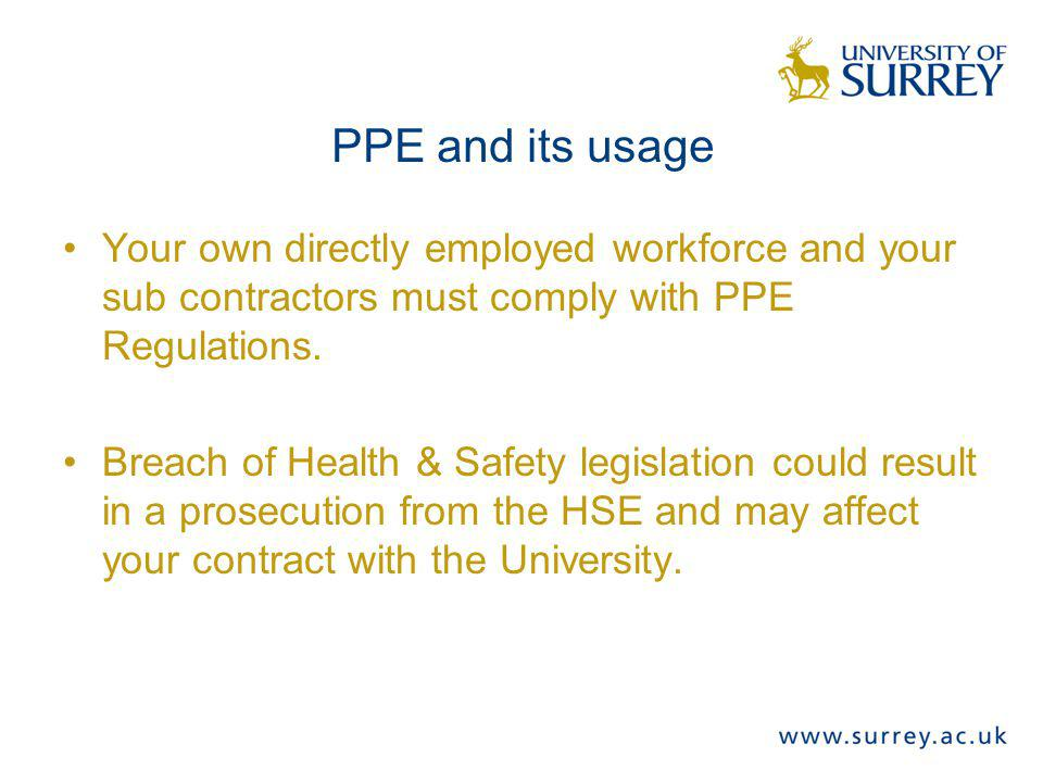 PPE and its usage Your own directly employed workforce and your sub contractors must comply with PPE Regulations.